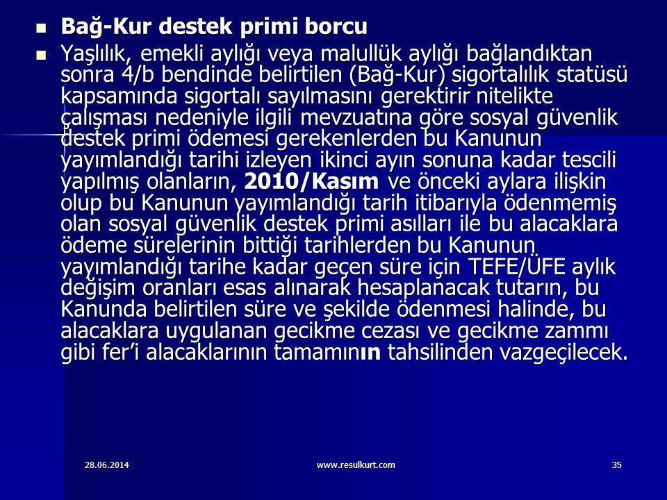 28.06.2014www.resulkurt.com35  Bağ-Kur destek primi borcu  Yaşlılık, emekli aylığı veya malullük aylığı bağlandıktan sonra 4/b bendinde belirtilen (