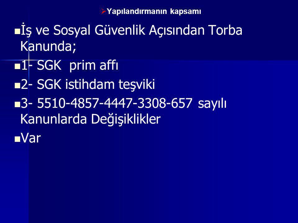   Yapılandırmanın kapsamı   İş ve Sosyal Güvenlik Açısından Torba Kanunda;   1- SGK prim affı   2- SGK istihdam teşviki   3- 5510-4857-4447-