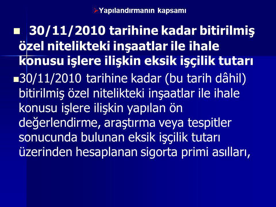   Yapılandırmanın kapsamı   30/11/2010 tarihine kadar bitirilmiş özel nitelikteki inşaatlar ile ihale konusu işlere ilişkin eksik işçilik tutarı 