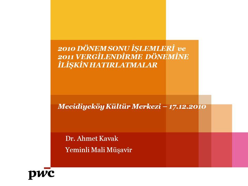 2010 DÖNEM SONU İŞLEMLERİ ve 2011 VERGİLENDİRME DÖNEMİNE İLİŞKİN HATIRLATMALAR Mecidiyeköy Kültür Merkezi – 17.12.2010 Dr. Ahmet Kavak Yeminli Mali Mü