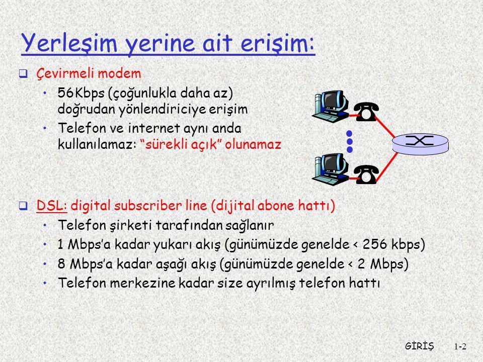 GİRİŞ1-2 Yerleşim yerine ait erişim:  Çevirmeli modem •56Kbps (çoğunlukla daha az) doğrudan yönlendiriciye erişim •Telefon ve internet aynı anda kullanılamaz: sürekli açık olunamaz  DSL: digital subscriber line (dijital abone hattı) •Telefon şirketi tarafından sağlanır •1 Mbps'a kadar yukarı akış (günümüzde genelde < 256 kbps) •8 Mbps'a kadar aşağı akış (günümüzde genelde < 2 Mbps) •Telefon merkezine kadar size ayrılmış telefon hattı
