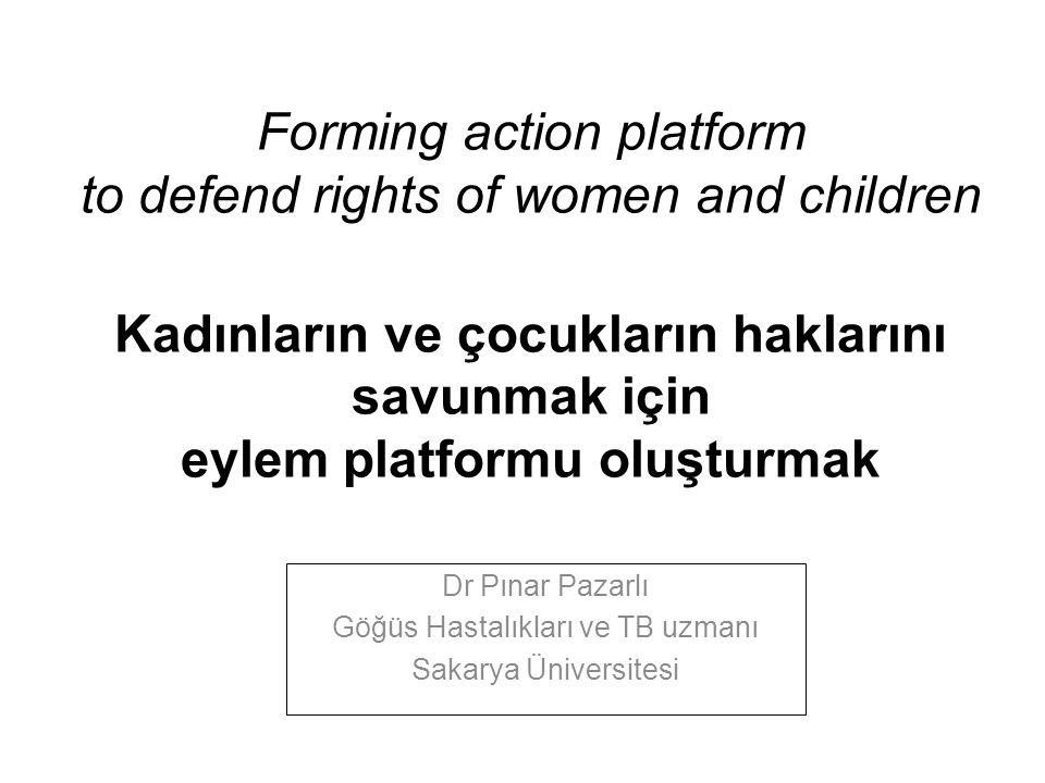 Forming action platform to defend rights of women and children Kadınların ve çocukların haklarını savunmak için eylem platformu oluşturmak Dr Pınar Pazarlı Göğüs Hastalıkları ve TB uzmanı Sakarya Üniversitesi