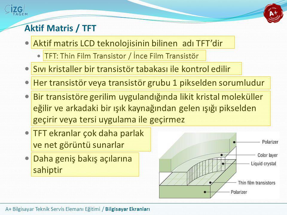 A+ Bilgisayar Teknik Servis Elemanı Eğitimi / Bilgisayar Ekranları  Aktif matris LCD teknolojisinin bilinen adı TFT'dir  TFT: Thin Film Transistor /