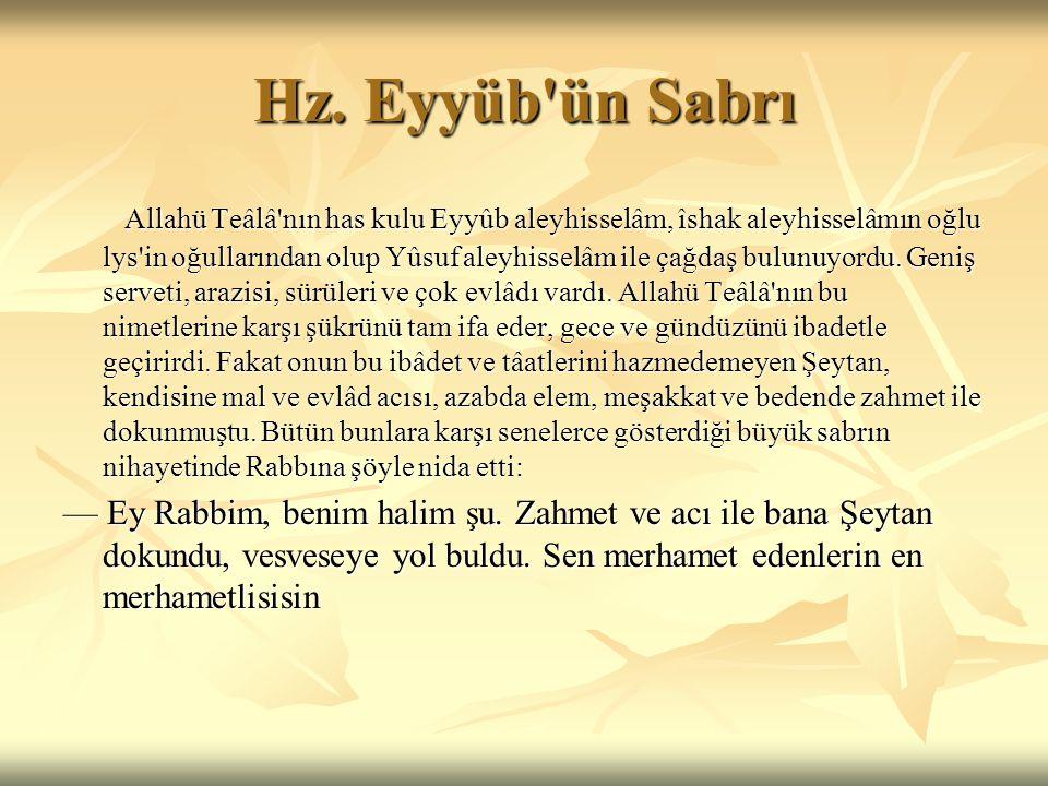 Hz. Eyyüb'ün Sabrı Allahü Teâlâ'nın has kulu Eyyûb aleyhisselâm, îshak aleyhisselâmın oğlu lys'in oğullarından olup Yûsuf aleyhisselâm ile çağdaş bulu