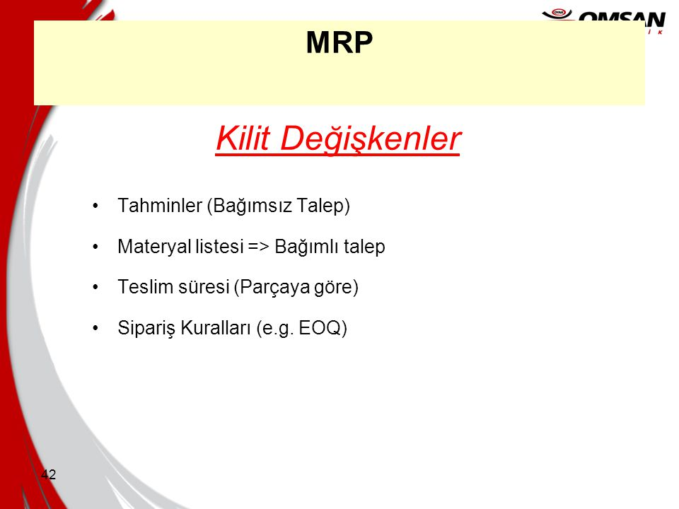 41 MRP •Gereksinimleri konsolide edin •Parça / materyale göre •Bitme süresine göre •Ekonomik miktarları belirleyin •Sipariş maliyetleri •Miktar azaltı