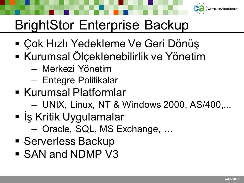 ca.com BrightStor Enterprise Backup  Çok Hızlı Yedekleme Ve Geri Dönüş  Kurumsal Ölçeklenebilirlik ve Yönetim –Merkezi Yönetim –Entegre Politikalar