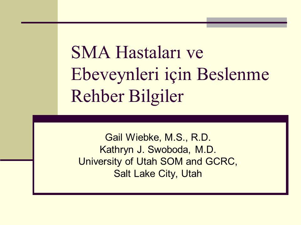 SMA Hastaları ve Ebeveynleri için Beslenme Rehber Bilgiler Gail Wiebke, M.S., R.D. Kathryn J. Swoboda, M.D. University of Utah SOM and GCRC, Salt Lake