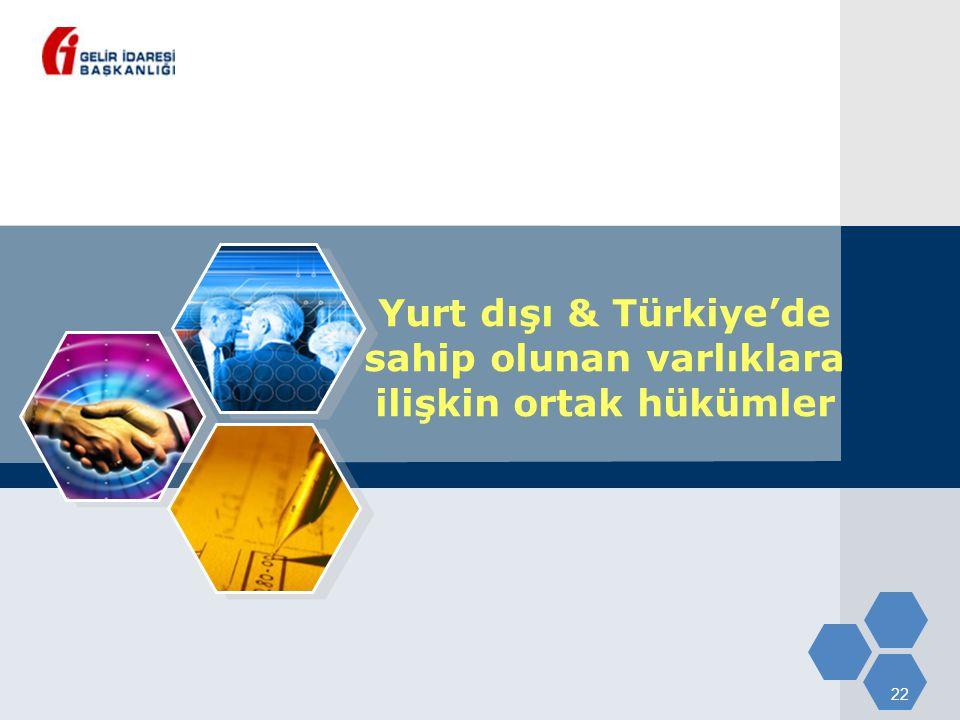 22 Yurt dışı & Türkiye'de sahip olunan varlıklara ilişkin ortak hükümler