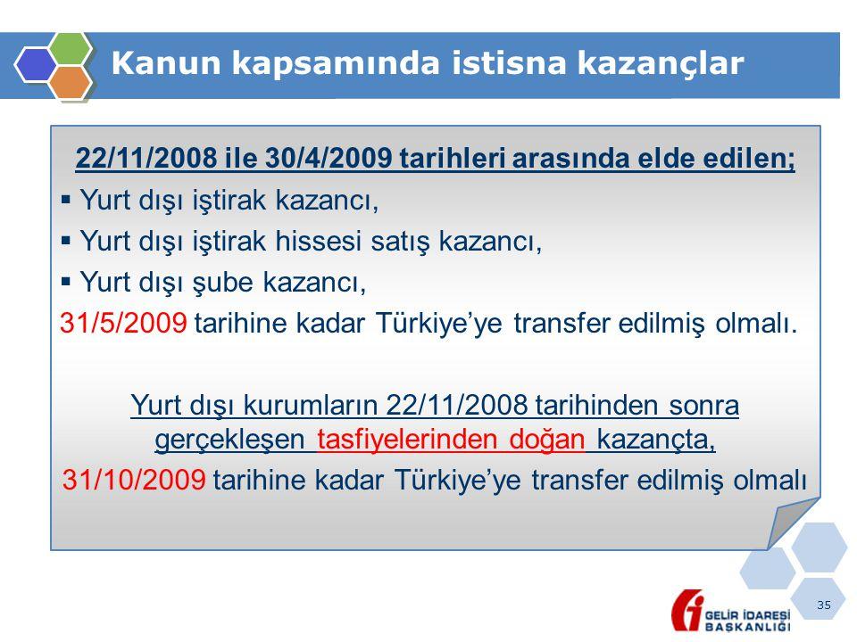 35 Kanun kapsamında istisna kazançlar 22/11/2008 ile 30/4/2009 tarihleri arasında elde edilen;  Yurt dışı iştirak kazancı,  Yurt dışı iştirak hissesi satış kazancı,  Yurt dışı şube kazancı, 31/5/2009 tarihine kadar Türkiye'ye transfer edilmiş olmalı.