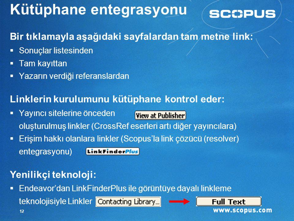 12 Kütüphane entegrasyonu Bir tıklamayla aşağıdaki sayfalardan tam metne link:  Sonuçlar listesinden  Tam kayıttan  Yazarın verdiği referanslardan Linklerin kurulumunu kütüphane kontrol eder:  Yayıncı sitelerine önceden oluşturulmuş linkler (CrossRef eserleri artı diğer yayıncılara)  Erişim hakkı olanlara linkler (Scopus'la link çözücü (resolver) entegrasyonu) Yenilikçi teknoloji:  Endeavor'dan LinkFinderPlus ile görüntüye dayalı linkleme teknolojisiyle Linkler