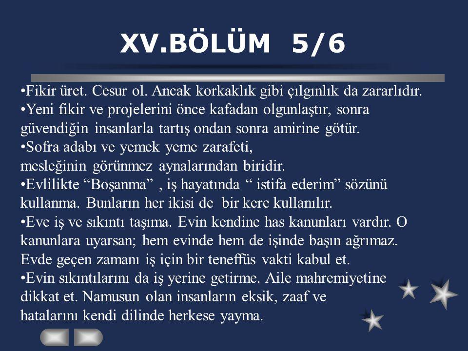 XV.BÖLÜM 5/6 •Fikir üret. Cesur ol. Ancak korkaklık gibi çılgınlık da zararlıdır. •Yeni fikir ve projelerini önce kafadan olgunlaştır, sonra güvendiği