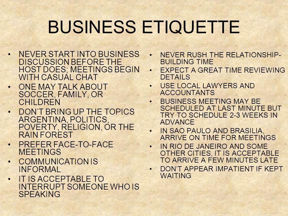 BUSINESS ETIQUETTE •NEVER START INTO BUSINESS DISCUSSION BEFORE THE HOST DOES; MEETINGS BEGIN WITH CASUAL CHAT •ONE MAY TALK ABOUT SOCCER, FAMILY, OR CHILDREN •DON'T BRING UP THE TOPICS ARGENTINA, POLITICS, POVERTY, RELIGION, OR THE RAIN FOREST •PREFER FACE-TO-FACE MEETINGS •COMMUNICATION IS INFORMAL •IT IS ACCEPTABLE TO INTERRUPT SOMEONE WHO IS SPEAKING •NEVER RUSH THE RELATIONSHIP- BUILDING TIME •EXPECT A GREAT TIME REVIEWING DETAILS •USE LOCAL LAWYERS AND ACCOUNTANTS •BUSINESS MEETING MAY BE SCHEDULED AT LAST MINUTE BUT TRY TO SCHEDULE 2-3 WEEKS IN ADVANCE •IN SAO PAULO AND BRASILIA, ARRIVE ON TIME FOR MEETINGS •IN RIO DE JANEIRO AND SOME OTHER CITIES, IT IS ACCEPTABLE TO ARRIVE A FEW MINUTES LATE •DON'T APPEAR IMPATIENT IF KEPT WAITING