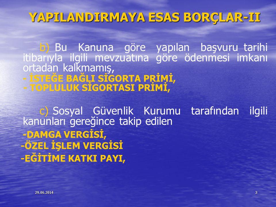 29.06.20143 YAPILANDIRMAYA ESAS BORÇLAR-II b) Bu Kanuna göre yapılan başvuru tarihi itibarıyla ilgili mevzuatına göre ödenmesi imkanı ortadan kalkmamı