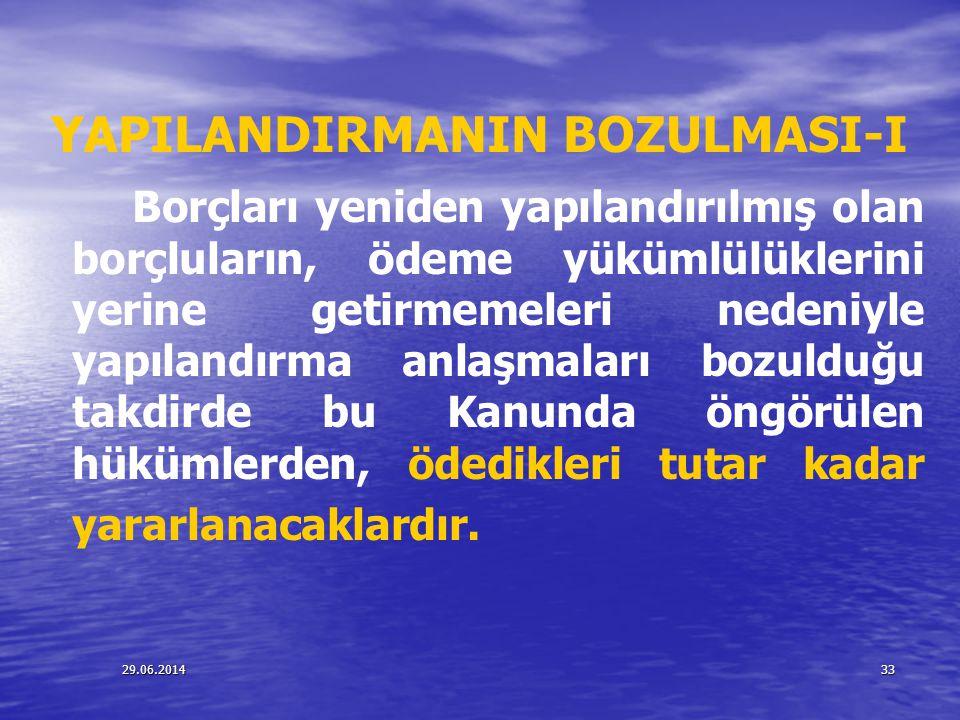 29.06.201433 YAPILANDIRMANIN BOZULMASI-I Borçları yeniden yapılandırılmış olan borçluların, ödeme yükümlülüklerini yerine getirmemeleri nedeniyle yapı
