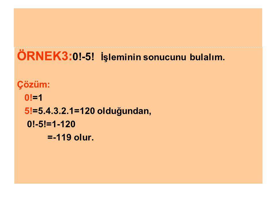 ÖRNEK4: 6!-700 işleminin sonucunu bulalım. Çözüm: 6!-700=6.5.4.3.2.1-700 =720-700 =20 olur.