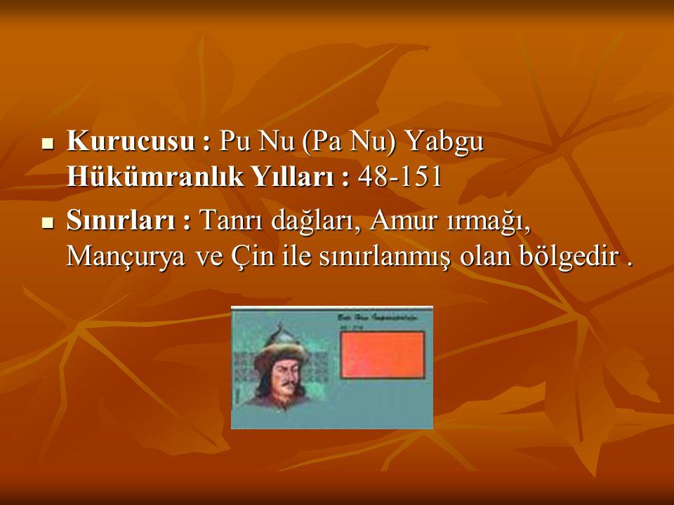  Kurucusu : Pu Nu (Pa Nu) Yabgu Hükümranlık Yılları : 48-151  Sınırları : Tanrı dağları, Amur ırmağı, Mançurya ve Çin ile sınırlanmış olan bölgedir.