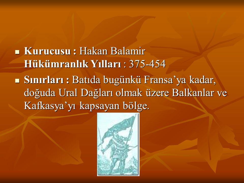  Kurucusu : Hakan Balamir Hükümranlık Yılları : 375-454  Sınırları : Batıda bugünkü Fransa'ya kadar, doğuda Ural Dağları olmak üzere Balkanlar ve Ka