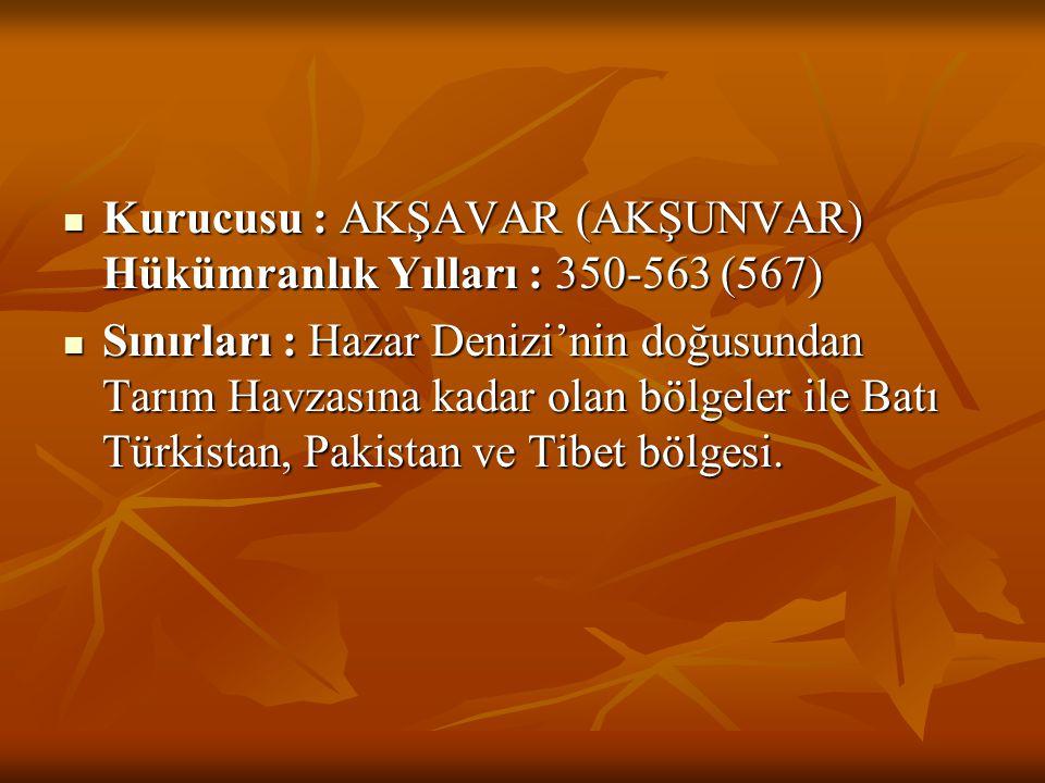  Kurucusu : AKŞAVAR (AKŞUNVAR) Hükümranlık Yılları : 350-563 (567)  Sınırları : Hazar Denizi'nin doğusundan Tarım Havzasına kadar olan bölgeler ile
