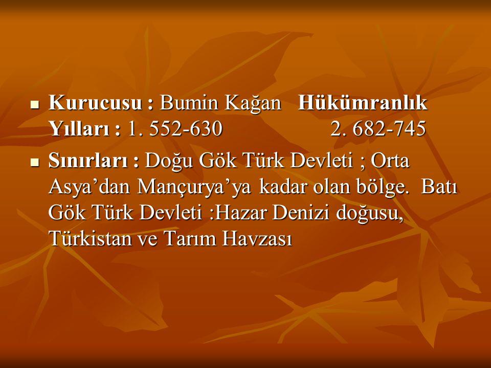  Kurucusu : Bumin Kağan Hükümranlık Yılları : 1. 552-630 2. 682-745  Sınırları : Doğu Gök Türk Devleti ; Orta Asya'dan Mançurya'ya kadar olan bölge.