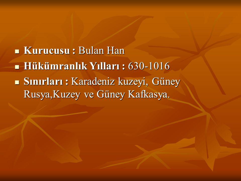  Kurucusu : Bulan Han  Hükümranlık Yılları : 630-1016  Sınırları : Karadeniz kuzeyi, Güney Rusya,Kuzey ve Güney Kafkasya.