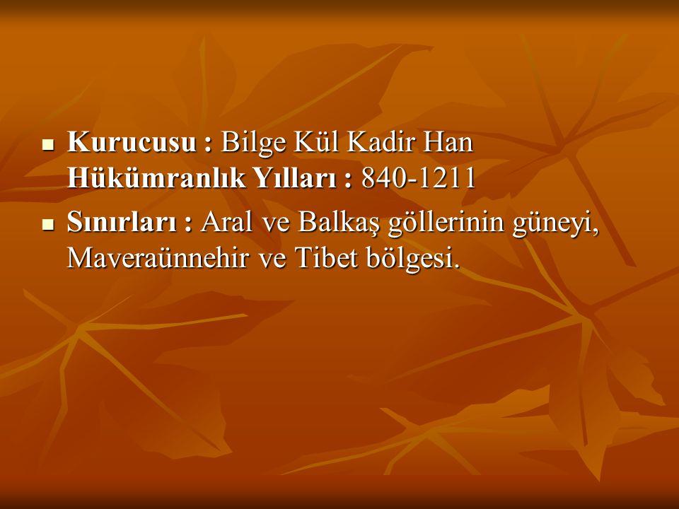  Kurucusu : Bilge Kül Kadir Han Hükümranlık Yılları : 840-1211  Sınırları : Aral ve Balkaş göllerinin güneyi, Maveraünnehir ve Tibet bölgesi.