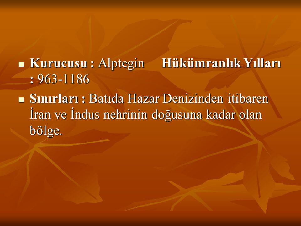  Kurucusu : Alptegin Hükümranlık Yılları : 963-1186  Sınırları : Batıda Hazar Denizinden itibaren İran ve İndus nehrinin doğusuna kadar olan bölge.