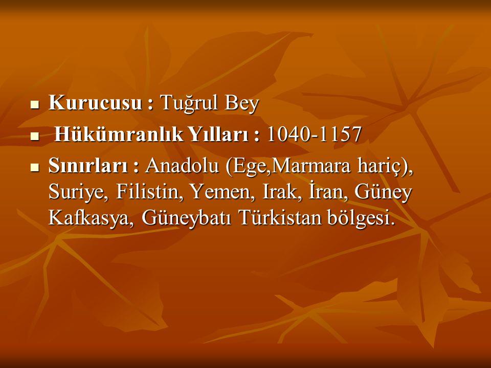  Kurucusu : Tuğrul Bey  Hükümranlık Yılları : 1040-1157  Sınırları : Anadolu (Ege,Marmara hariç), Suriye, Filistin, Yemen, Irak, İran, Güney Kafkas