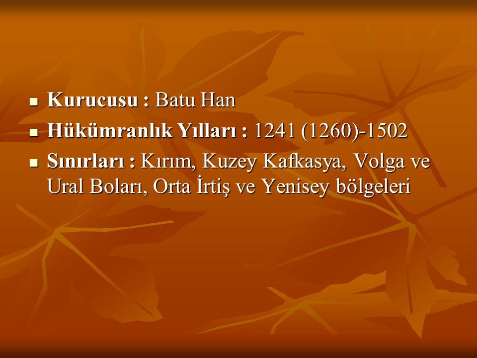  Kurucusu : Batu Han  Hükümranlık Yılları : 1241 (1260)-1502  Sınırları : Kırım, Kuzey Kafkasya, Volga ve Ural Boları, Orta İrtiş ve Yenisey bölgel