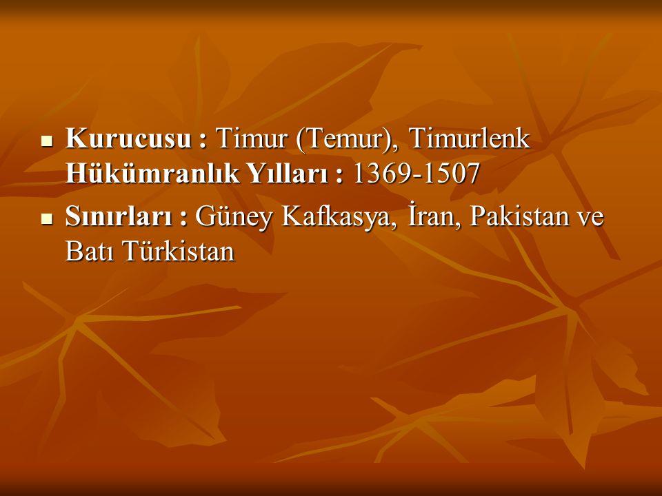  Kurucusu : Timur (Temur), Timurlenk Hükümranlık Yılları : 1369-1507  Sınırları : Güney Kafkasya, İran, Pakistan ve Batı Türkistan