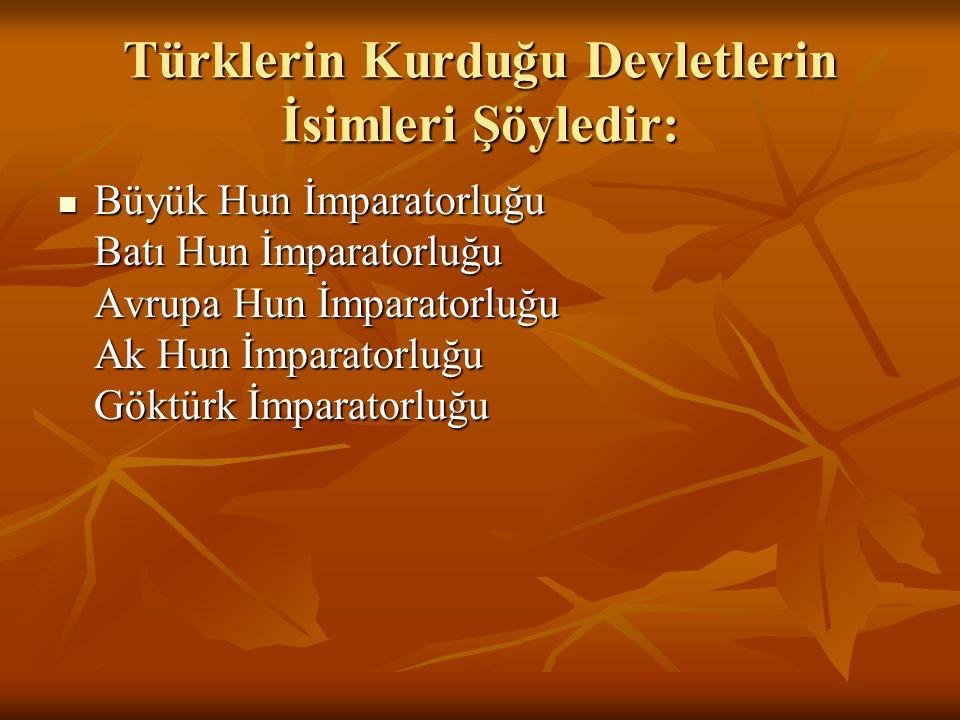 Türklerin Kurduğu Devletlerin İsimleri Şöyledir:  Büyük Hun İmparatorluğu Batı Hun İmparatorluğu Avrupa Hun İmparatorluğu Ak Hun İmparatorluğu Göktür