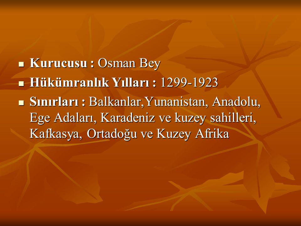  Kurucusu : Osman Bey  Hükümranlık Yılları : 1299-1923  Sınırları : Balkanlar,Yunanistan, Anadolu, Ege Adaları, Karadeniz ve kuzey sahilleri, Kafka