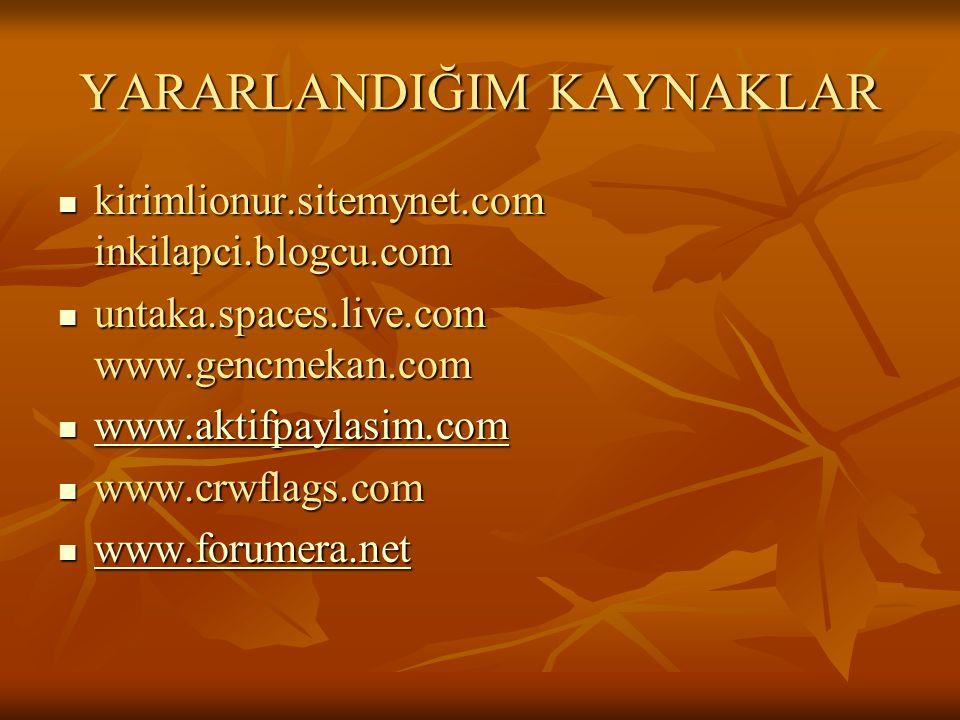 YARARLANDIĞIM KAYNAKLAR  kirimlionur.sitemynet.com inkilapci.blogcu.com  untaka.spaces.live.com www.gencmekan.com  www.aktifpaylasim.com www.aktifp