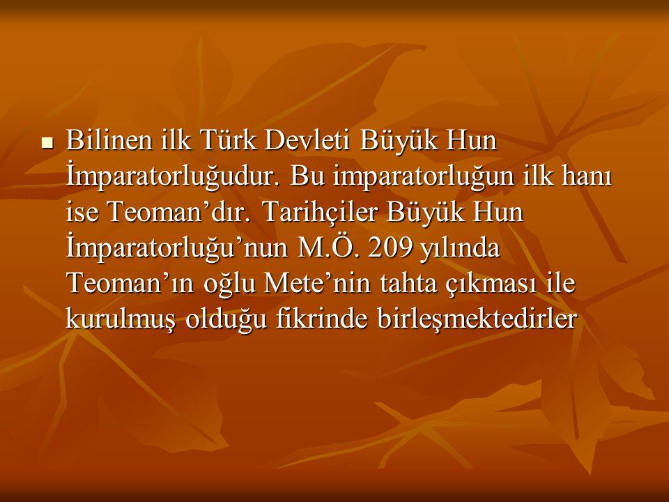  Bilinen ilk Türk Devleti Büyük Hun İmparatorluğudur. Bu imparatorluğun ilk hanı ise Teoman'dır. Tarihçiler Büyük Hun İmparatorluğu'nun M.Ö. 209 yılı