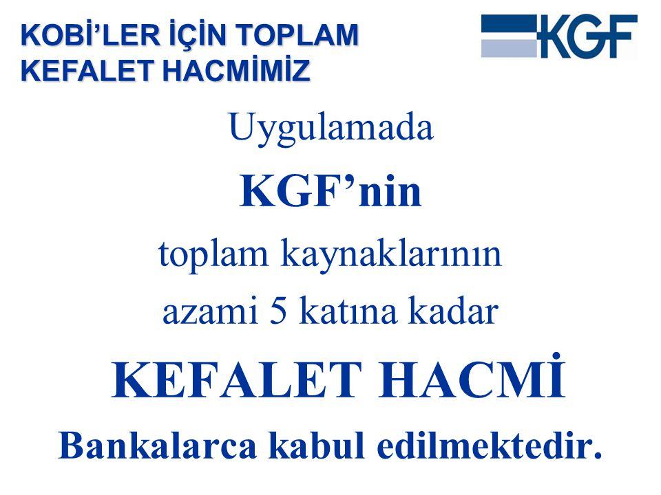Uygulamada KGF'nin toplam kaynaklarının azami 5 katına kadar KEFALET HACMİ Bankalarca kabul edilmektedir. KOBİ'LER İÇİN TOPLAM KEFALET HACMİMİZ