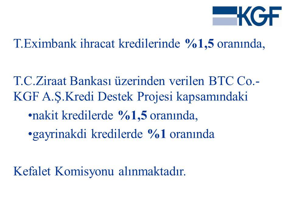 T.Eximbank ihracat kredilerinde %1,5 oranında, T.C.Ziraat Bankası üzerinden verilen BTC Co.- KGF A.Ş.Kredi Destek Projesi kapsamındaki •nakit krediler