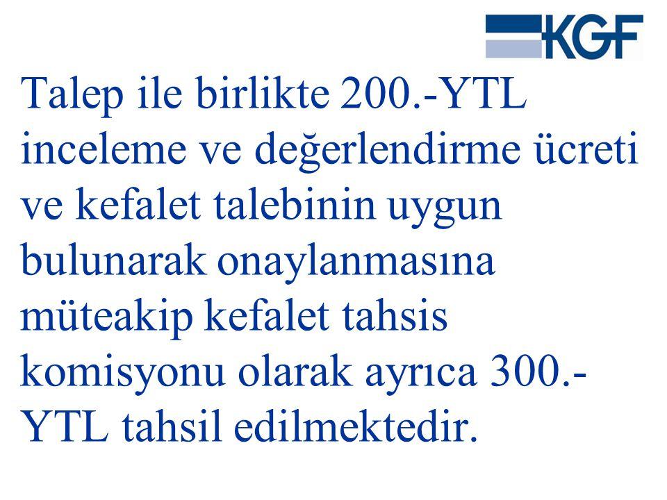 Talep ile birlikte 200.-YTL inceleme ve değerlendirme ücreti ve kefalet talebinin uygun bulunarak onaylanmasına müteakip kefalet tahsis komisyonu olar