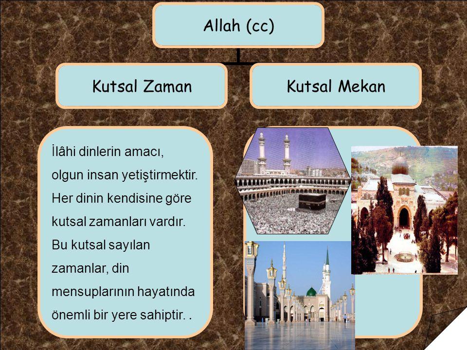 Allah (cc) Kutsal Zaman Kutsal Mekan İlâhi dinlerin amacı, olgun insan yetiştirmektir. Her dinin kendisine göre kutsal zamanları vardır. Bu kutsal say
