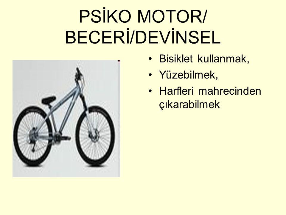 PSİKO MOTOR/ BECERİ/DEVİNSEL •Bisiklet kullanmak, •Yüzebilmek, •Harfleri mahrecinden çıkarabilmek
