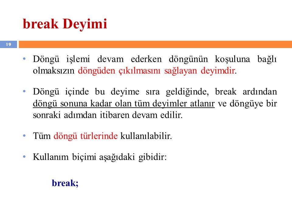 19 break Deyimi • Döngü işlemi devam ederken döngünün koşuluna bağlı olmaksızın döngüden çıkılmasını sağlayan deyimdir.