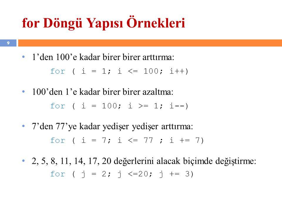 9 for Döngü Yapısı Örnekleri • 1'den 100'e kadar birer birer arttırma: for ( i = 1; i <= 100; i++) • 100'den 1'e kadar birer birer azaltma: for ( i = 100; i >= 1; i--) • 7'den 77'ye kadar yedişer yedişer arttırma: for ( i = 7; i <= 77 ; i += 7) • 2, 5, 8, 11, 14, 17, 20 değerlerini alacak biçimde değiştirme: for ( j = 2; j <=20; j += 3)