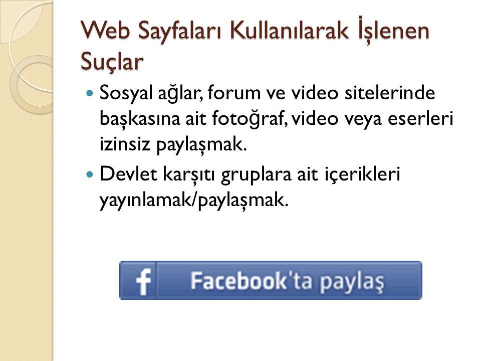 Web Sayfaları Kullanılarak İ şlenen Suçlar  Sosyal a ğ lar, forum ve video sitelerinde başkasına ait foto ğ raf, video veya eserleri izinsiz paylaşma