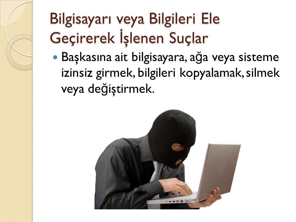 Bilgisayarı veya Bilgileri Ele Geçirerek İ şlenen Suçlar  Başkasına ait bilgisayara, a ğ a veya sisteme izinsiz girmek, bilgileri kopyalamak, silmek