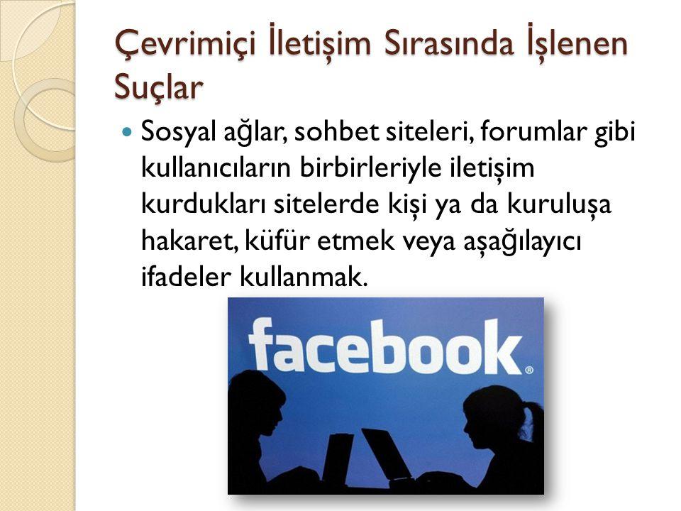 Çevrimiçi İ letişim Sırasında İ şlenen Suçlar  Sosyal a ğ lar, sohbet siteleri, forumlar gibi kullanıcıların birbirleriyle iletişim kurdukları sitele
