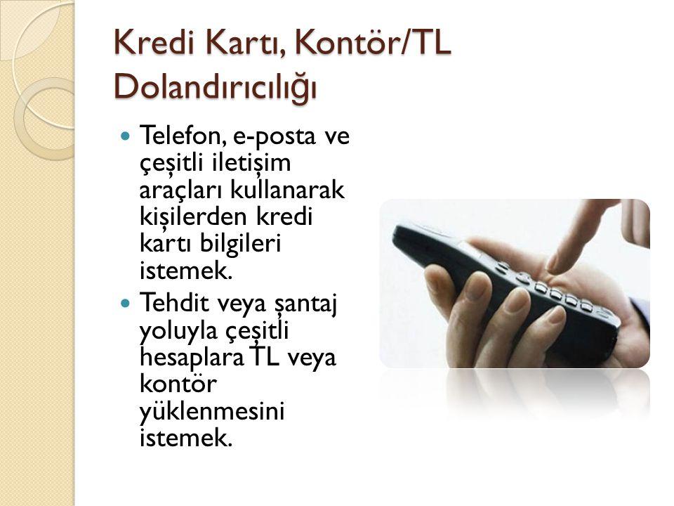 Kredi Kartı, Kontör/TL Dolandırıcılı ğ ı  Telefon, e-posta ve çeşitli iletişim araçları kullanarak kişilerden kredi kartı bilgileri istemek.  Tehdit