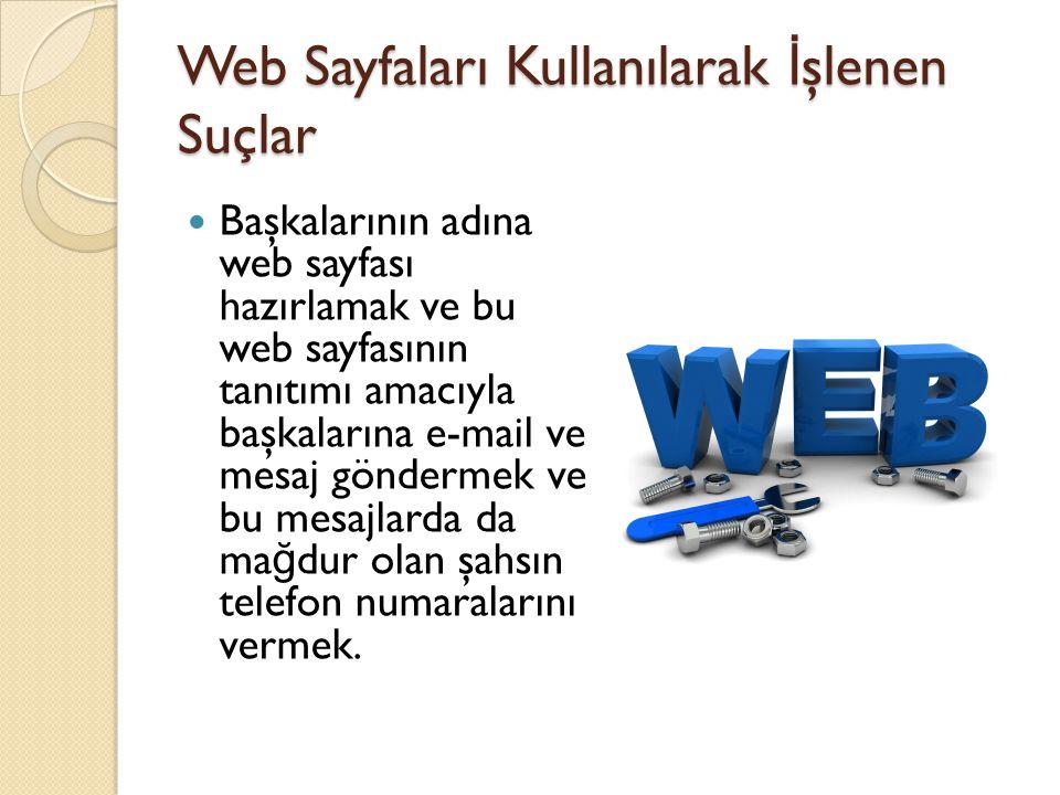 Web Sayfaları Kullanılarak İ şlenen Suçlar  Başkalarının adına web sayfası hazırlamak ve bu web sayfasının tanıtımı amacıyla başkalarına e-mail ve me