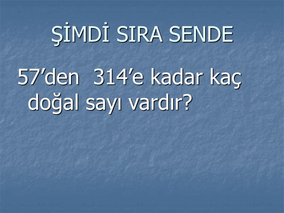 ŞİMDİ SIRA SENDE 57'den 314'e kadar kaç doğal sayı vardır?