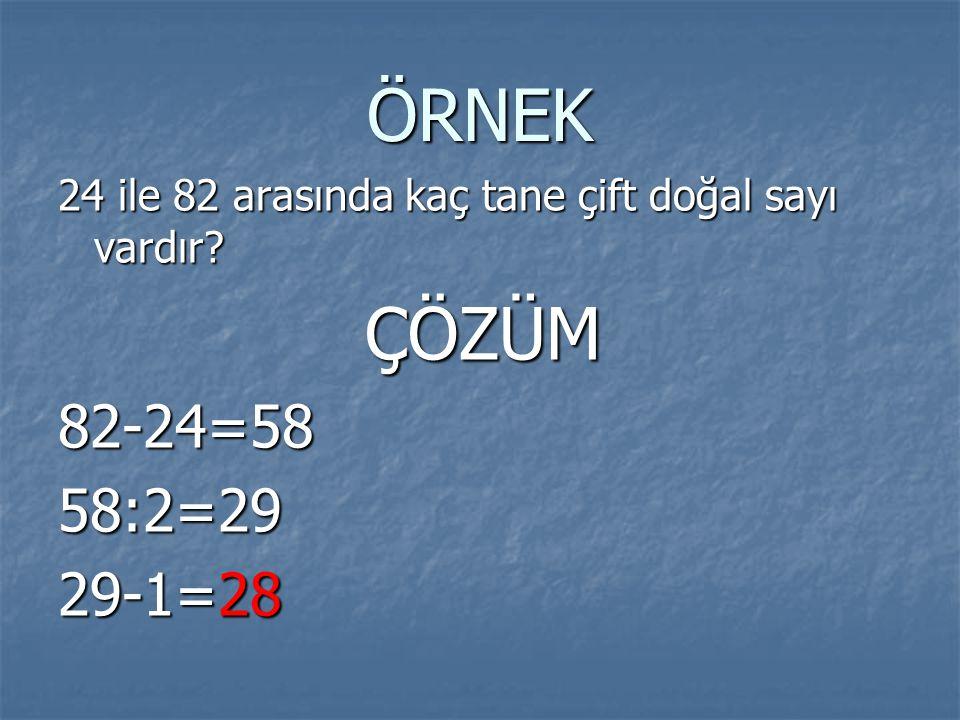 ÖRNEK 24 ile 82 arasında kaç tane çift doğal sayı vardır? ÇÖZÜM ÇÖZÜM82-24=5858:2=29 29-1=28