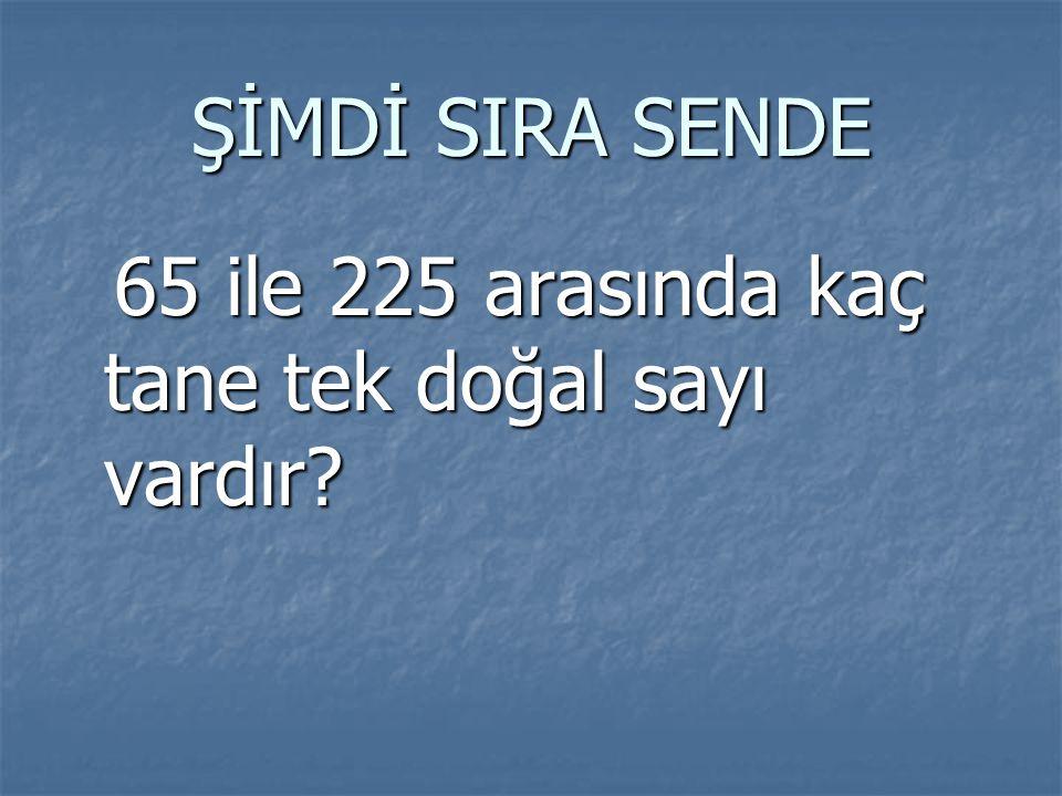 ŞİMDİ SIRA SENDE 65 ile 225 arasında kaç tane tek doğal sayı vardır? 65 ile 225 arasında kaç tane tek doğal sayı vardır?