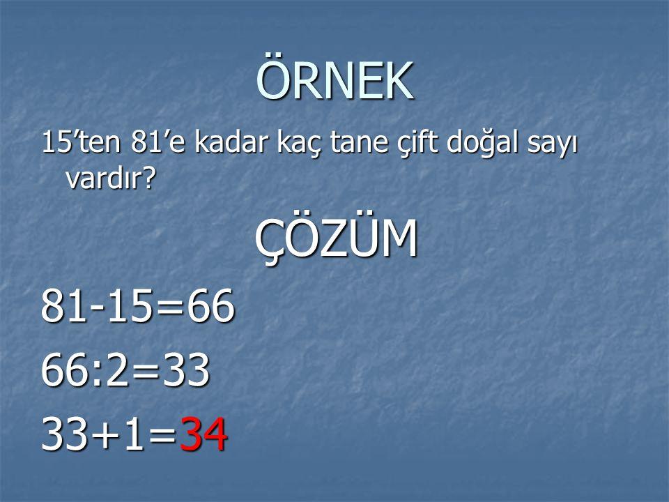 ÖRNEK 15'ten 81'e kadar kaç tane çift doğal sayı vardır? ÇÖZÜM ÇÖZÜM81-15=6666:2=33 33+1=34