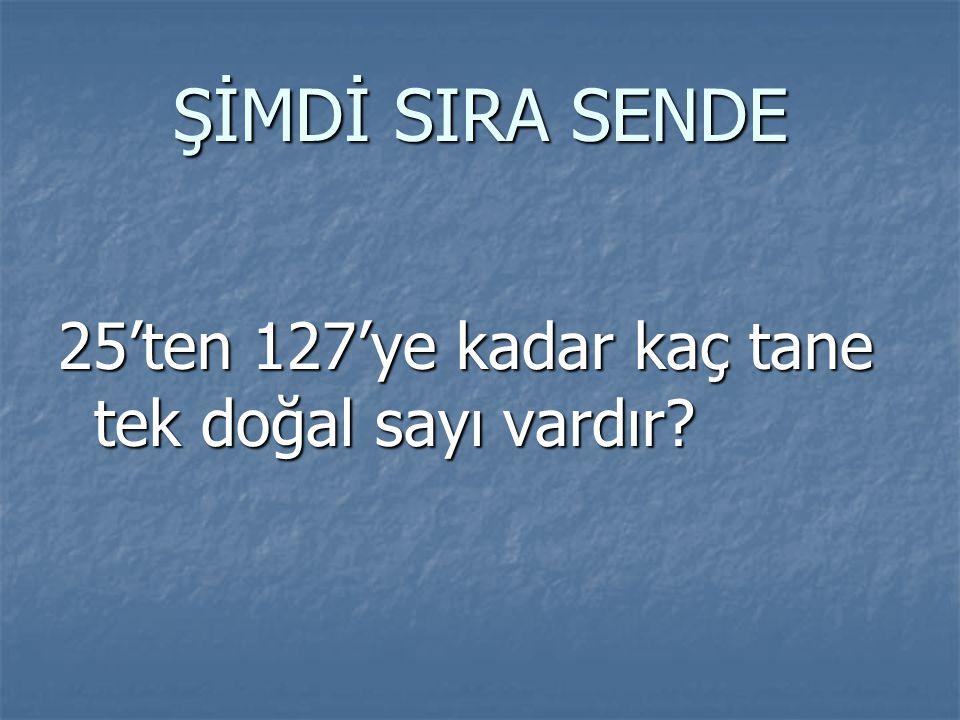 ŞİMDİ SIRA SENDE 25'ten 127'ye kadar kaç tane tek doğal sayı vardır?